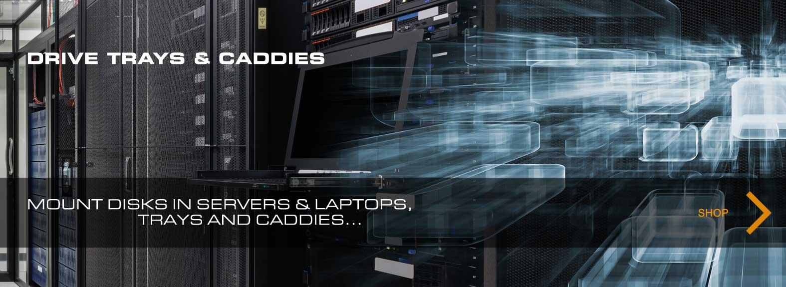 Drives for servers & laptops, trays and caddies